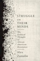 Zamalin, Alex - Struggle on Their Minds: The Political Thought of African American Resistance - 9780231181105 - V9780231181105