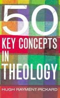 Rayment-Pickard, Hugh - 50 Key Concepts in Theology - 9780232526226 - V9780232526226