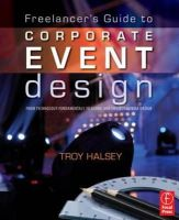 Halsey, Troy - Freelancer's Guide to Corporate Event Design: From Technology Fundamentals to Scenic and Environmental Design - 9780240812243 - V9780240812243