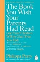 Perry, Philippa - The Book You Wish Your Parents Had Read (and Your Children Will Be Glad That You Did): THE #1 SUNDAY TIMES BESTSELLER - 9780241251027 - 9780241251027