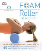 Woodworth, Sam - Foam Roller Exercises: Relieve Pain*Prevent Injury*Improve Mobility - 9780241275313 - V9780241275313