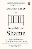 Hogan, Caelainn - Republic of Shame: How Ireland Punished 'Fallen Women' and Their Children - 9780241984123 - 9780241984123