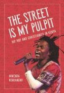 Ntarangwi, Mwenda - The Street is My Pulpit. Hip Hop and Christianity in Kenya.  - 9780252081552 - V9780252081552