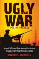 Jaramillo, Deborah L. - Ugly War, Pretty Package: How CNN and Fox News Made the Invasion of Iraq High Concept - 9780253221223 - KTG0009819