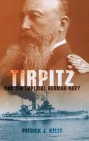 Kelly, Patrick J. - Tirpitz and the Imperial German Navy - 9780253355935 - V9780253355935