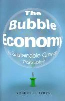 Ayres, Robert U. - The Bubble Economy: Is Sustainable Growth Possible? - 9780262027434 - V9780262027434