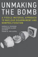 Feiveson, Harold A., Glaser, Alexander, Mian, Zia, von Hippel, Frank N. - Unmaking the Bomb: A Fissile Material Approach to Nuclear Disarmament and Nonproliferation (MIT Press) - 9780262529723 - V9780262529723