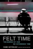 Wittmann, Marc - Felt Time: The Science of How We Experience Time (MIT Press) - 9780262533546 - V9780262533546