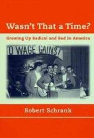 Schrank, Robert - Wasn't That a Time?: Growing Up Radical and Red in America - 9780262692267 - KTJ0009020