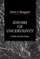 Peter J. Burgard - Idioms of Uncertainty: Goethe and the Essay - 9780271008455 - KRS0017759