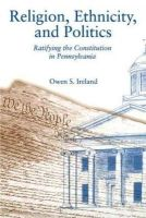 Owen S. Ireland - Religion, Ethnicity and Politics: Ratifying the Constitution in Pennsylvania - 9780271014340 - KRS0017392