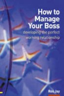 Jay, Ros - How to Manage Your Boss: Developing the Perfect Working Relationship: Or Colleagues, or Anybody Else You Need to Develop a Good and Profitable Relationship with - 9780273659310 - V9780273659310