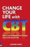 Sweet, Corinne - Change Your Life with CBT: How Cognitive Behavioural Therapy Can Transform Your Life - 9780273737155 - V9780273737155