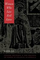 Few, Martha - Women Who Live Evil Lives: Gender, Religion, and the Politics of Power in Colonial Guatemala - 9780292725492 - V9780292725492