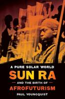 Youngquist, Paul - A Pure Solar World: Sun Ra and the Birth of Afrofuturism (Discovering America) - 9780292726369 - V9780292726369