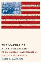 Bawardi, Hani J. - The Making of Arab Americans: From Syrian Nationalism to U.S. Citizenship - 9780292757486 - V9780292757486