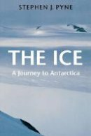 Pyne, Stephen J. - The Ice. A Journey to Antarctica.  - 9780295976785 - V9780295976785