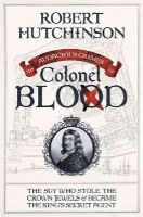 Hutchinson, Robert - The Audacious Crimes of Colonel Blood: The Spy Who Stole the Crown Jewels and Became the King's Secret Agent - 9780297870180 - V9780297870180