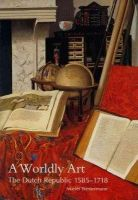 Westermann, Mariet - A Worldly Art: The Dutch Republic, 1585-1718 - 9780300107234 - V9780300107234