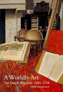 Westermann, Mariet - A Worldly Art: The Dutch Republic, 1585-1718 - 9780300107234 - V9780300107234