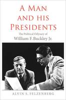 Felzenberg, Alvin S. - A Man and His Presidents: The Political Odyssey of William F. Buckley Jr. - 9780300163841 - V9780300163841