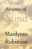 Marilynne Robinson - Absence of Mind: The Dispelling of Inwardness from the Modern Myth of the Self (The Terry Lectures Series) - 9780300171471 - V9780300171471