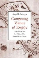 Swingen, Abigail L. - Competing Visions of Empire: Labor, Slavery, and the Origins of the British Atlantic Empire - 9780300187540 - V9780300187540