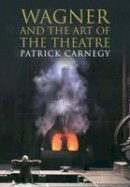 Carnegy, Patrick - Wagner and the Art of the Theatre - 9780300197150 - V9780300197150