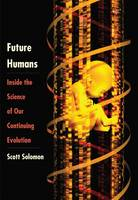 Solomon, Scott - Future Humans: Inside the Science of Our Continuing Evolution - 9780300208719 - V9780300208719