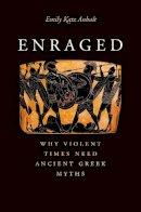 Anhalt, Emily Katz - Enraged: Why Violent Times Need Ancient Greek Myths - 9780300217377 - V9780300217377