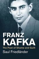 Friedländer, Saul - Franz Kafka: The Poet of Shame and Guilt (Jewish Lives) - 9780300219722 - V9780300219722