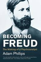 Phillips, Adam - Becoming Freud: The Making of a Psychoanalyst (Jewish Lives) - 9780300219838 - V9780300219838