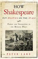 Lake, Peter - How Shakespeare Put Politics on the Stage: Power and Succession in the History Plays - 9780300222715 - V9780300222715