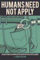 Kaplan, Jerry - Humans Need Not Apply: A Guide to Wealth and Work in the Age of Artificial Intelligence - 9780300223576 - V9780300223576
