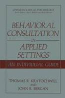 Kratochwill, Thomas R., Bergan, John R. - Behavioral Consultation in Applied Settings: An Individual Guide (Applied Clinical Psychology) - 9780306433467 - V9780306433467