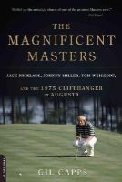 Capps, Gil - The Magnificent Masters: Jack Nicklaus, Johnny Miller, Tom Weiskopf, and the 1975 Cliffhanger at Augusta - 9780306823701 - V9780306823701
