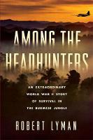 Lyman, Robert - Among the Headhunters: An Extraordinary World War II Story of Survival in the Burmese Jungle - 9780306824678 - V9780306824678