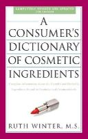Winter, Ruth - A Consumer's Dictionary of Cosmetic Ingredients, 7th Edition: Complete Information About the Harmful and Desirable Ingredients Found in Cosmetics and Cosmeceuticals - 9780307451118 - V9780307451118