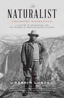 Lunde, Darrin - The Naturalist: Theodore Roosevelt, A Lifetime of Exploration, and the Triumph of American Natural History - 9780307464316 - V9780307464316