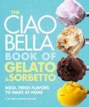 Pearce, F. W., Zecchin, Danilo - The Ciao Bella Book of Gelato and Sorbetto: Bold, Fresh Flavors to Make at Home - 9780307464989 - V9780307464989