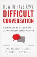 Cloud, Henry, Townsend, John - How to Have That Difficult Conversation: Gaining the Skills for Honest and Meaningful Communication - 9780310342564 - V9780310342564
