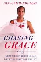 Richards-Ross, Sanya - Chasing Grace: What the Quarter Mile Has Taught Me about God and Life - 9780310349402 - V9780310349402