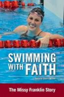 Miller, Natalie Davis - Swimming with Faith: The Missy Franklin Story (ZonderKidz Biography) - 9780310747079 - V9780310747079