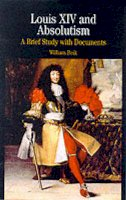 Beik, William - Louis XIV and Absolutism: A Brief Study with Documents (Bedford Series in History & Culture) - 9780312133092 - V9780312133092