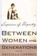 Cornell, Drucilla - Between Women and Generations: Legacies of Dignity - 9780312294304 - KDK0013044