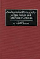 Albert, Richard N. - An Annotated Bibliography of Jazz Fiction and Jazz Fiction Criticism (Bibliographies & Indexes in World Literature): 52 (Bibliographies and Indexes in World Literature) - 9780313289989 - V9780313289989