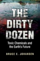 Johansen, Bruce E., Ph.D. - The Dirty Dozen. Toxic Chemicals and the Earth's Future.  - 9780313361418 - V9780313361418