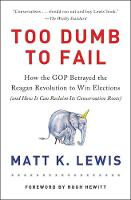 Lewis, Matt K. - Too Dumb to Fail: How the GOP Went from the Party of Reagan to the Party of Trump - 9780316383929 - V9780316383929