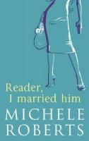 Roberts, Michele - Reader, I Married Him - 9780316727501 - KRF0029625