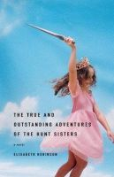 Elisabeth Robinson - The True and Outstanding Adventures of the Hunt Sisters: A Novel - 9780316735025 - KHS0065372